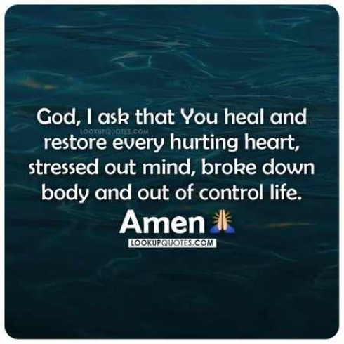 God, I ask that you heal and restore every hurting heart, stressed out mind, broke down body and out of control life. Amen