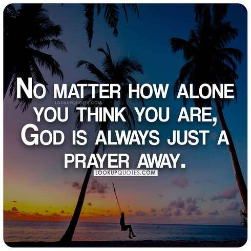 No matter how alone you think you are, God is always just a prayer away.
