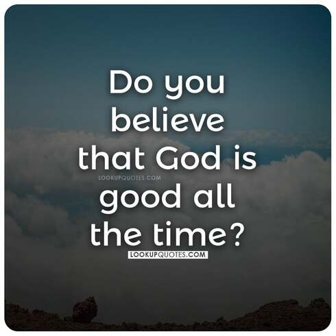 Do you believe that God is good all the time?