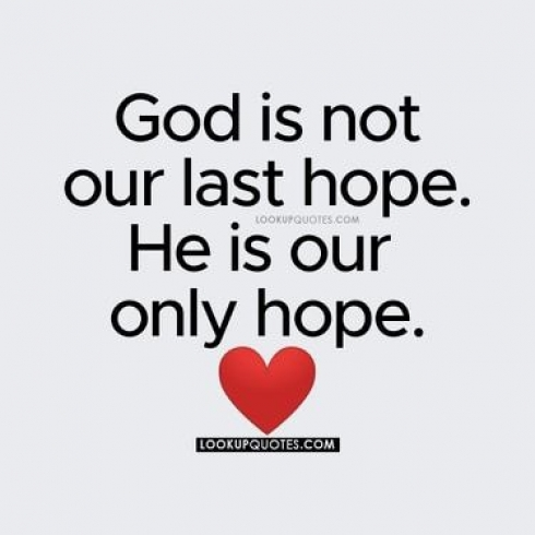 God is not our last hope. He is our only hope.