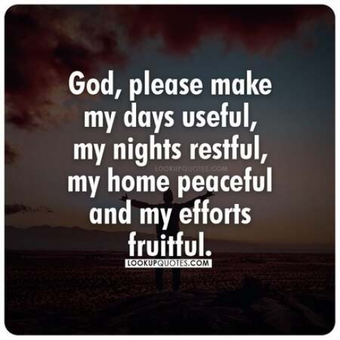 God, please make my days useful, my nights restful, my home peaceful and my efforts fruitful.