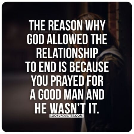 The reason why God allowed the relationship to end is because you prayed for A good man and he wasn't it.