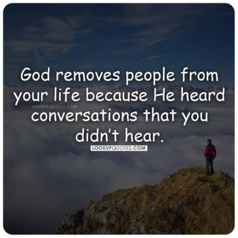 God removes people from your life because he heard conversations that you didn't hear.