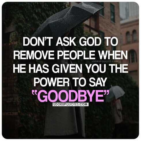 Don't ask God to remove people when he has given you the power to say goodbye.