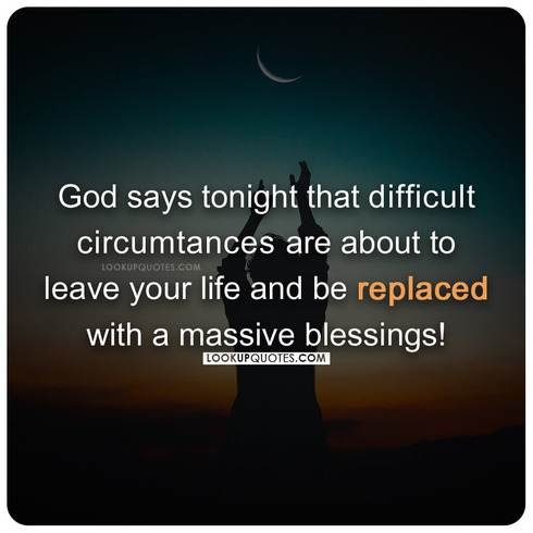 God says tonight that difficult circumstances are about to leave your life and be replaced with a massive blessings!