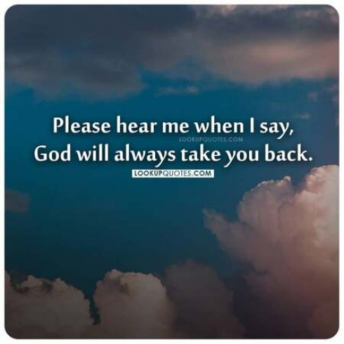 Please hear me when I say, God will always take you back.