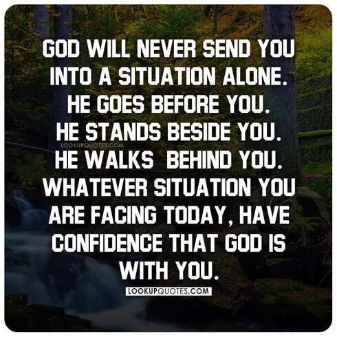 God will never send you into a situation alone.