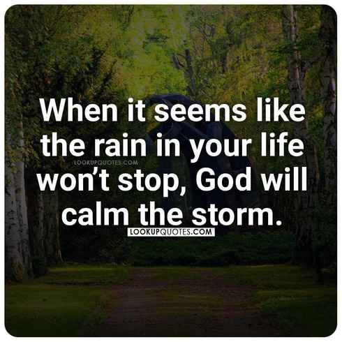 When it seems like the rain in your life won't stop, God will calm the storm.