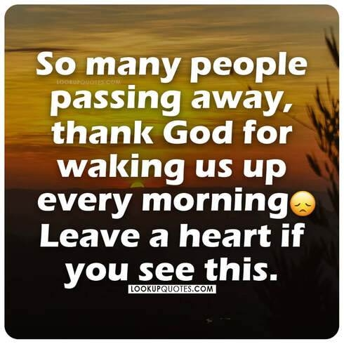 So many people passing away, thank God for waking us up every morning.