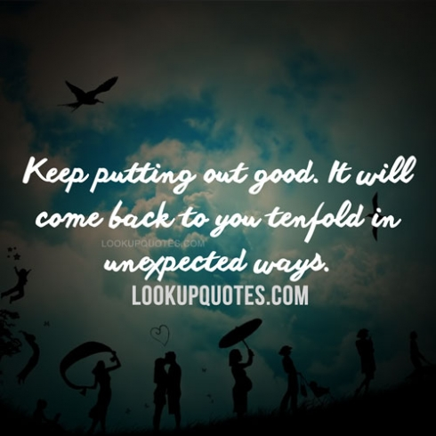 Keep putting out good. It will come back to you tenfold in ...