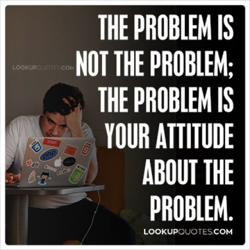 Problem Quotes Cool The Problem Is Not The Problem The Problem Is Your Attitude About T