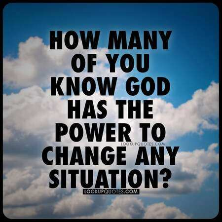 How many of you know God has the power to change any situation?