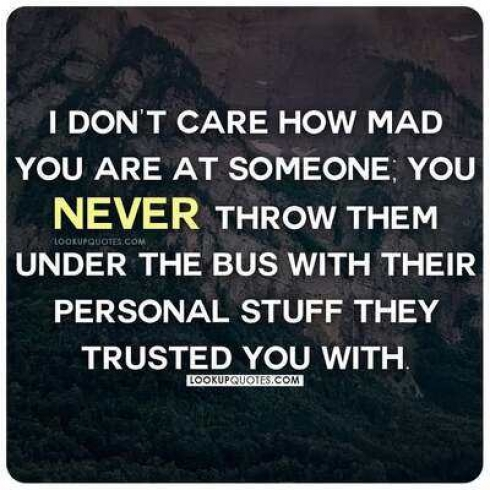 I don't care how mad you are at someone you never throw them under the bus with their personal stuff they trusted you with.