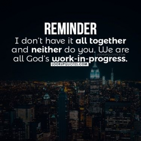 Reminder: I don't have it all together and neither do you. We are all God's work in progress.
