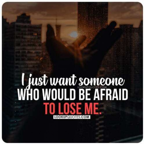 I just want someone who would be afraid to lose me.