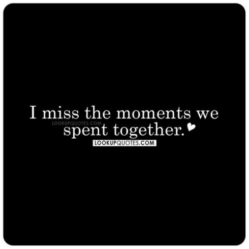 I miss the moments we spent together.