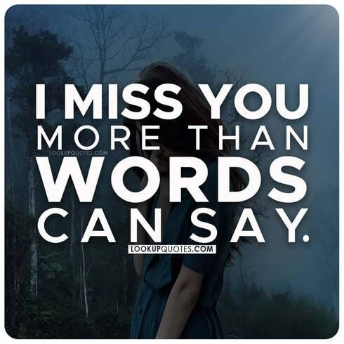 I miss you more than words can say.