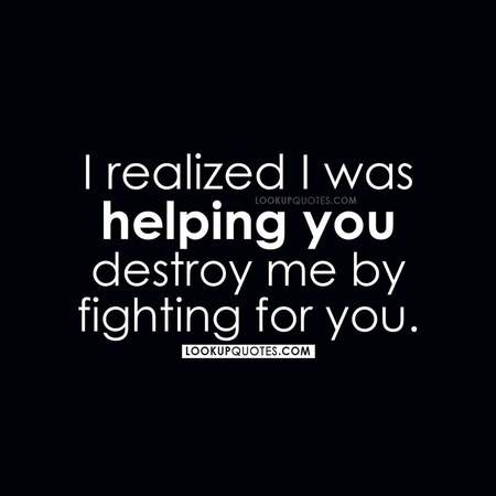 I realized I was helping you destroy me by fighting for you.