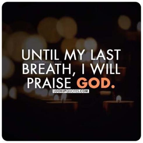 Until my last breath, I will praise God.