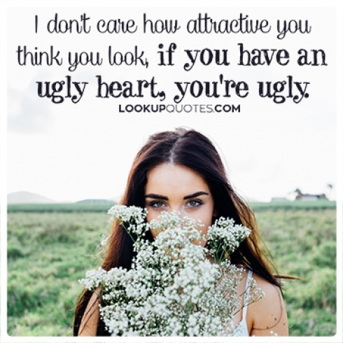 I don't care how attractive you think you look, if you have an ugly heart, you're ugly.