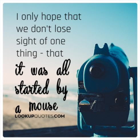 I only hope that we don't lose sight of one thing � that it was all started by a mouse