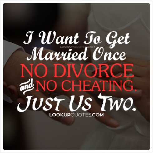 I want to get married once, no divorce & no cheating, just us two till the end.