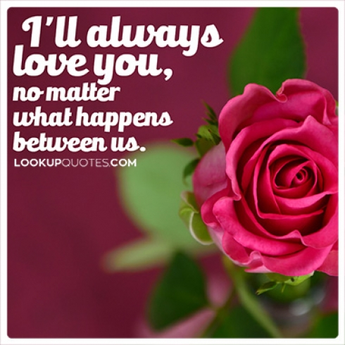 I\'ll always love you, no matter what happens between us...