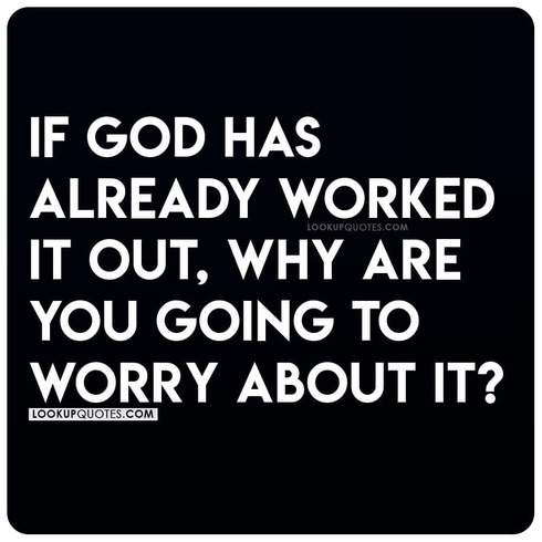 If God has already worked it out, why are you going to worry about it?
