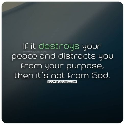If it destroys your peace and distracts you from your purpose, then it's not from God.