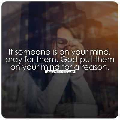 If someone is on your mind, pray for them. God put them on your mind for a reason.