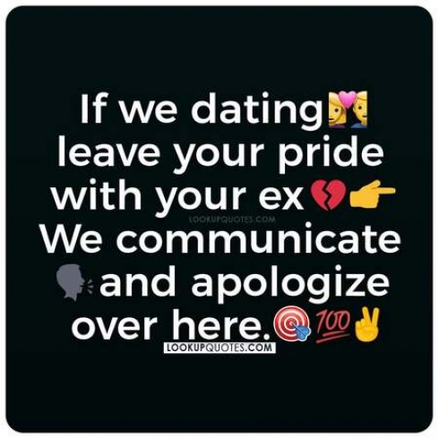 If we're dating leave your pride with your ex, we communicate and apologize over here.