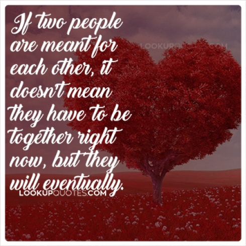 If two people are meant for each other it doesn't mean they have to be together right now, but they will eventually.