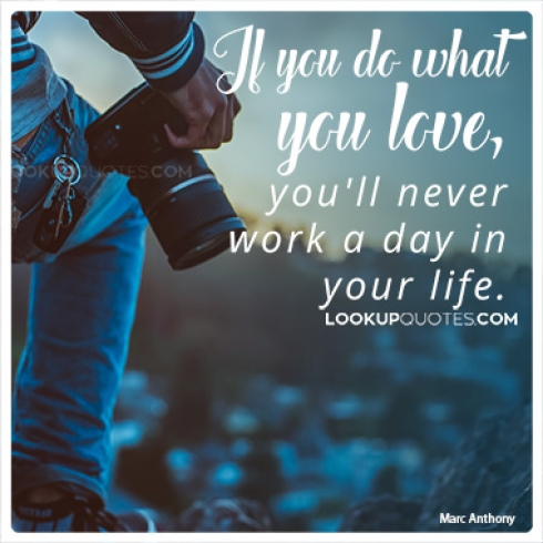 If you do what you love, you'll never work a day in your life quotes
