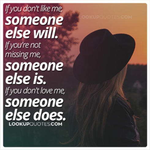 If you don't like me, someone else will. If you're not missing me, someone else is. If you don't love me, someone else does.