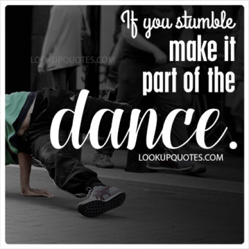 If you stumble make it part of the dance