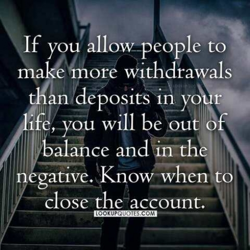 If you allow people to make more withdrawals than deposits in your life