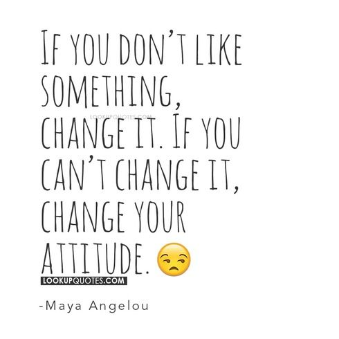 If you don't like something, change it. If you can't change it, change your attitude