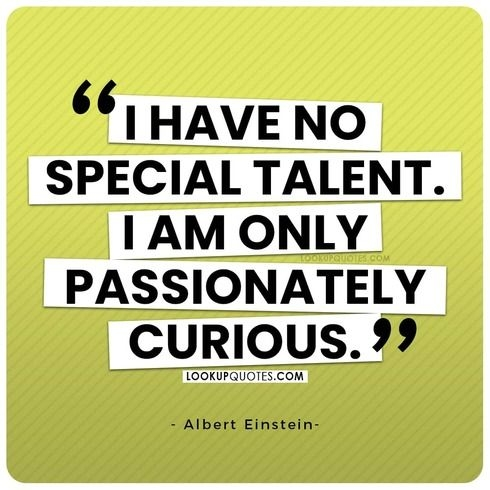 I have no special talent. I am only passionately curious