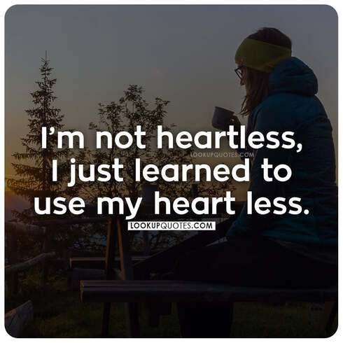 I'm not heartless, I just learned to use my heart less.