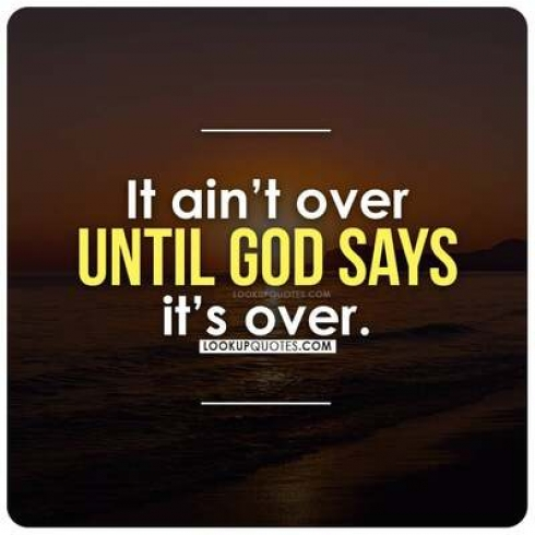 It ain't over until god says it's over.
