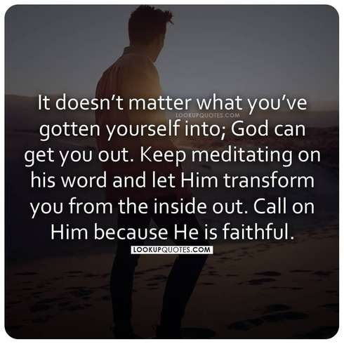 It doesn't matter what you've gotten yourself into God can get you out.
