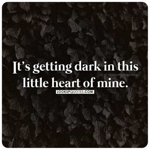 It's getting dark in this little heart of mine.