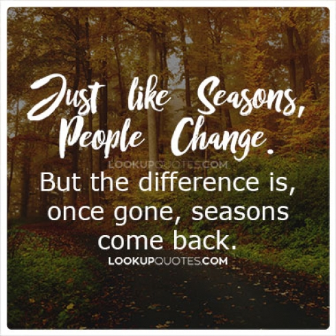 Just like seasons people change. But the difference is, once gone, seasons come back.