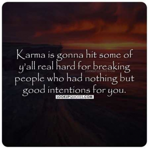 Karma is gonna hit some of y'all real hard for breaking people who had nothing but good intentions for you.