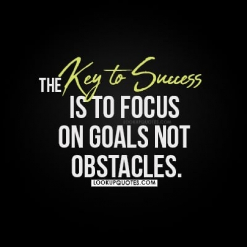 The key to success is to focus on goals not obstacles.