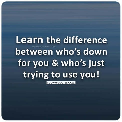 Learn the difference between who's down for you and who's just trying to use you!