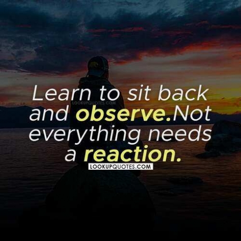 Learn to sit back and observe. Not everything needs a reaction.
