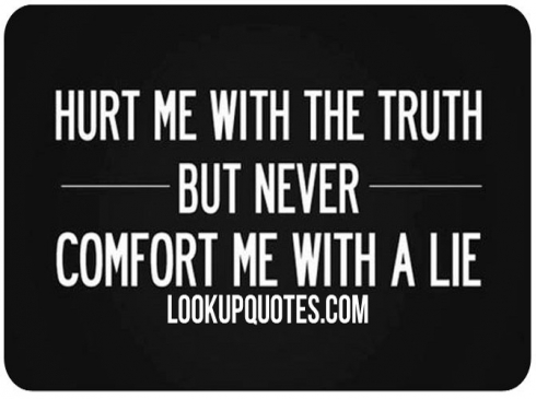 Hurt me with the truth but never comfort me with a lie...