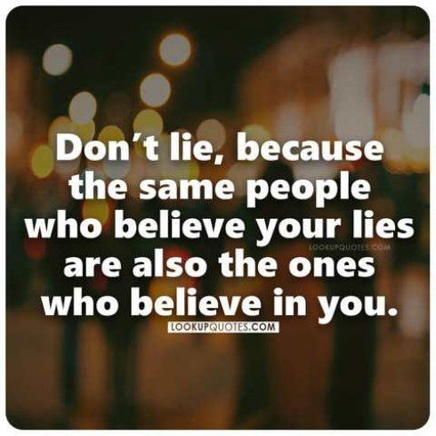 Don't lie, because the same people who believe your lies are also the ones who believe in you.