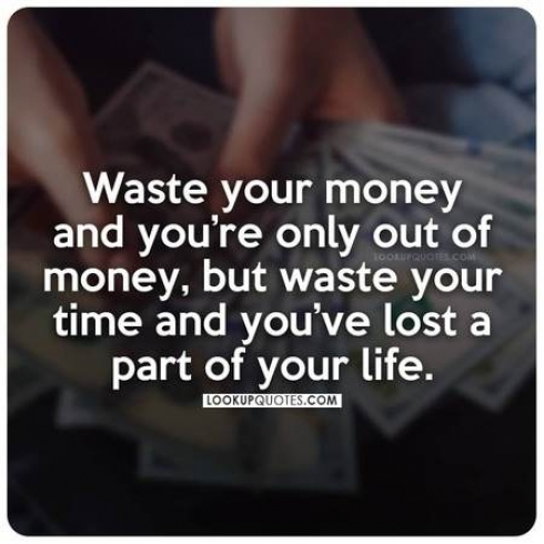 Waste your money you're only out of money, but waste your time and you've lost a part of your life.